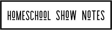 Homeschool Show Notes